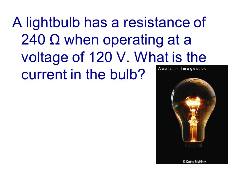 A lightbulb has a resistance of 240 Ω when operating at a voltage of 120 V.