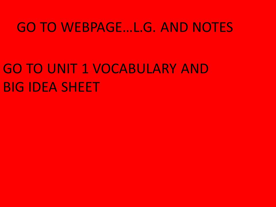 GO TO WEBPAGE…L.G. AND NOTES GO TO UNIT 1 VOCABULARY AND BIG IDEA SHEET