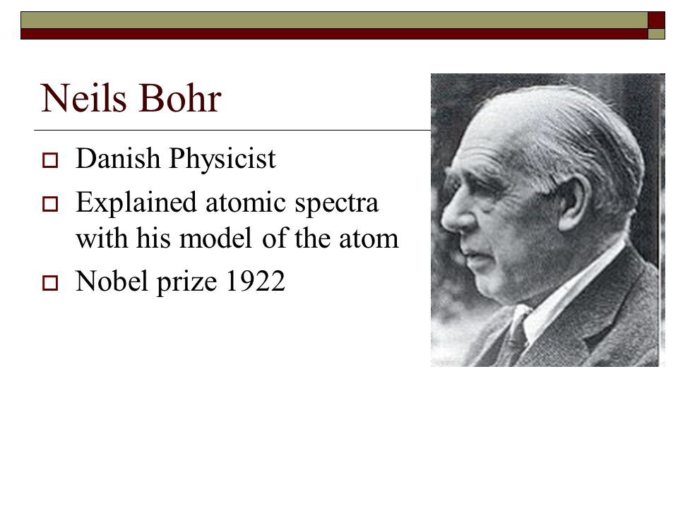 Neils Bohr Danish Physicist Explained atomic spectra with his model of the atom Nobel prize 1922