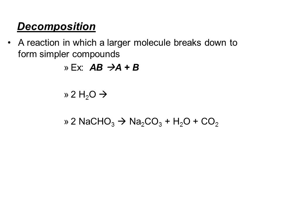 Decomposition A reaction in which a larger molecule breaks down to form simpler compounds »E»Ex: AB A + B »2»2 H 2 O »2»2 NaCHO 3 Na 2 CO 3 + H 2 O +