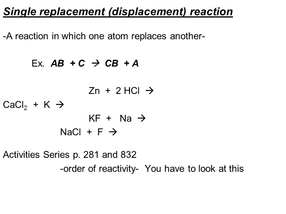 Single replacement (displacement) reaction -A reaction in which one atom replaces another- Ex. AB + C CB + A Zn + 2 HCl CaCl 2 + K KF + Na NaCl + F Ac