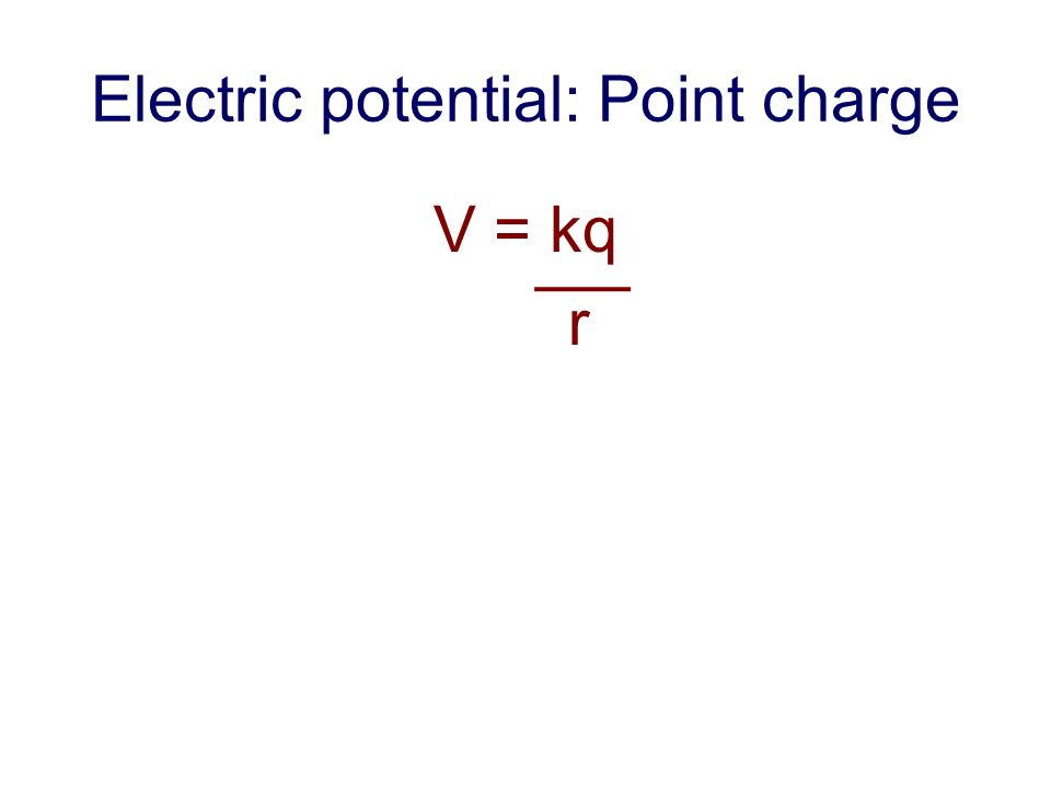 Electric potential: Point charge V = kq r