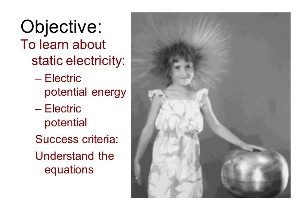 Objective: To learn about static electricity: –Electric potential energy –Electric potential Success criteria: Understand the equations