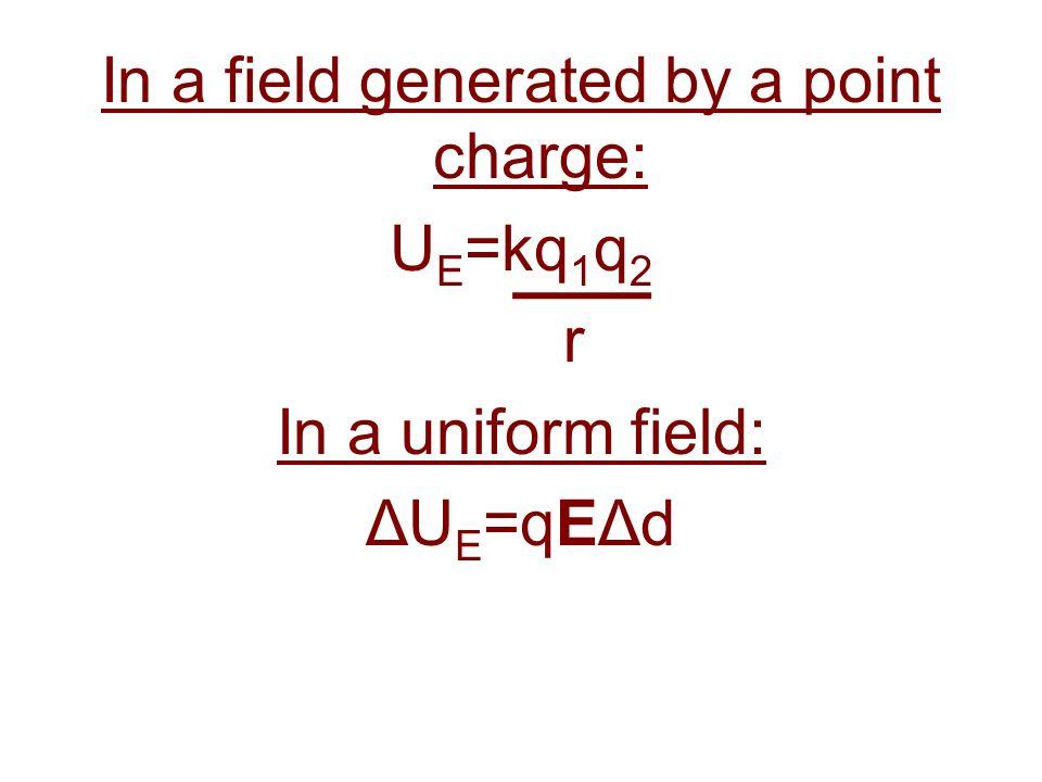 In a field generated by a point charge: U E =kq 1 q 2 r In a uniform field: ΔU E =qEΔd