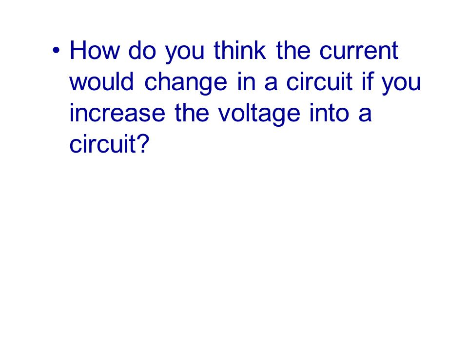 How do you think the current would change in a circuit if you increase the voltage into a circuit