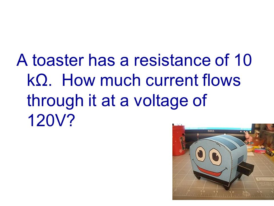 A toaster has a resistance of 10 kΩ. How much current flows through it at a voltage of 120V