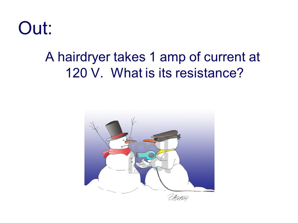Out: A hairdryer takes 1 amp of current at 120 V. What is its resistance