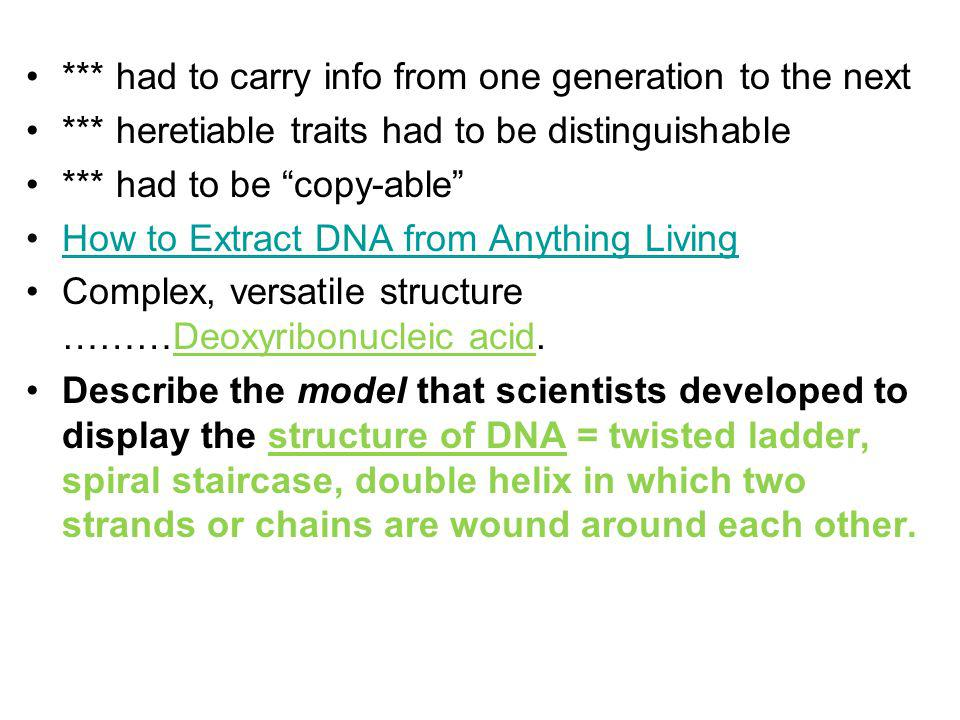 *** had to carry info from one generation to the next *** heretiable traits had to be distinguishable *** had to be copy-able How to Extract DNA from Anything Living Complex, versatile structure ………Deoxyribonucleic acid.