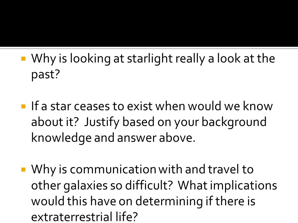 Why is looking at starlight really a look at the past? If a star ceases to exist when would we know about it? Justify based on your background knowled
