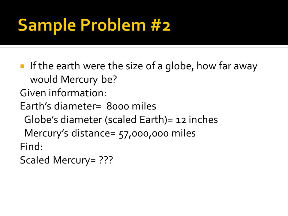 If the earth were the size of a globe, how far away would Mercury be? Given information: Earths diameter= 8000 miles Globes diameter (scaled Earth)= 1