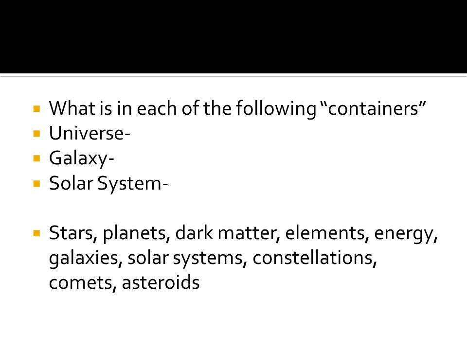 What is in each of the following containers Universe- Galaxy- Solar System- Stars, planets, dark matter, elements, energy, galaxies, solar systems, co