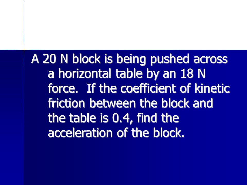 A 20 N block is being pushed across a horizontal table by an 18 N force. If the coefficient of kinetic friction between the block and the table is 0.4