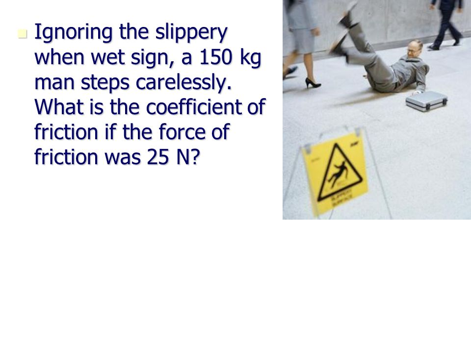 Ignoring the slippery when wet sign, a 150 kg man steps carelessly. What is the coefficient of friction if the force of friction was 25 N? Ignoring th