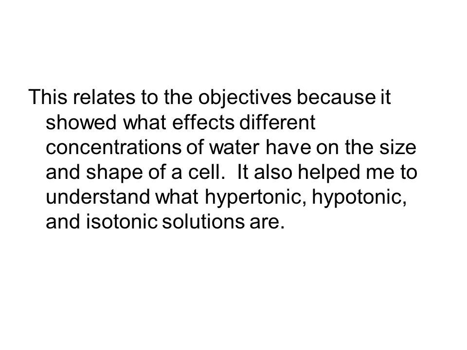 This relates to the objectives because it showed what effects different concentrations of water have on the size and shape of a cell. It also helped m