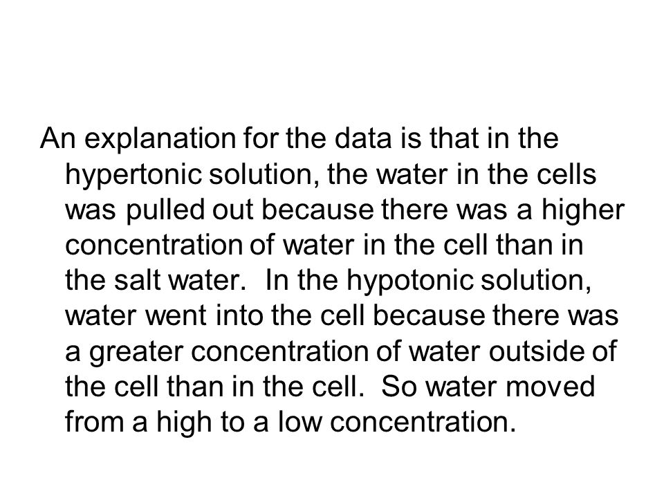 An explanation for the data is that in the hypertonic solution, the water in the cells was pulled out because there was a higher concentration of wate