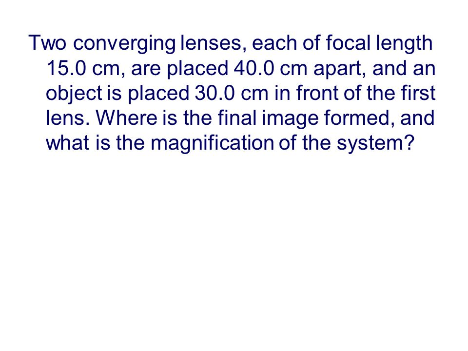 Two converging lenses, each of focal length 15.0 cm, are placed 40.0 cm apart, and an object is placed 30.0 cm in front of the first lens.