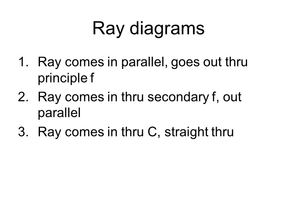 Ray diagrams 1.Ray comes in parallel, goes out thru principle f 2.Ray comes in thru secondary f, out parallel 3.Ray comes in thru C, straight thru