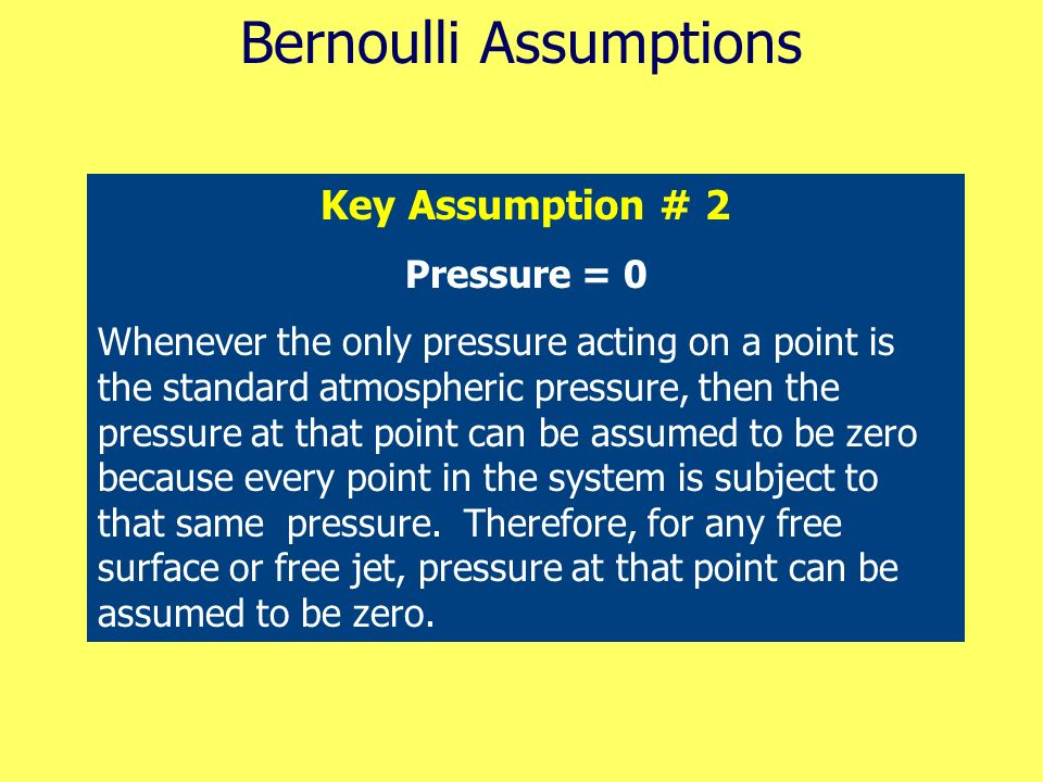Bernoulli Assumptions Key Assumption # 2 Pressure = 0 Whenever the only pressure acting on a point is the standard atmospheric pressure, then the pres