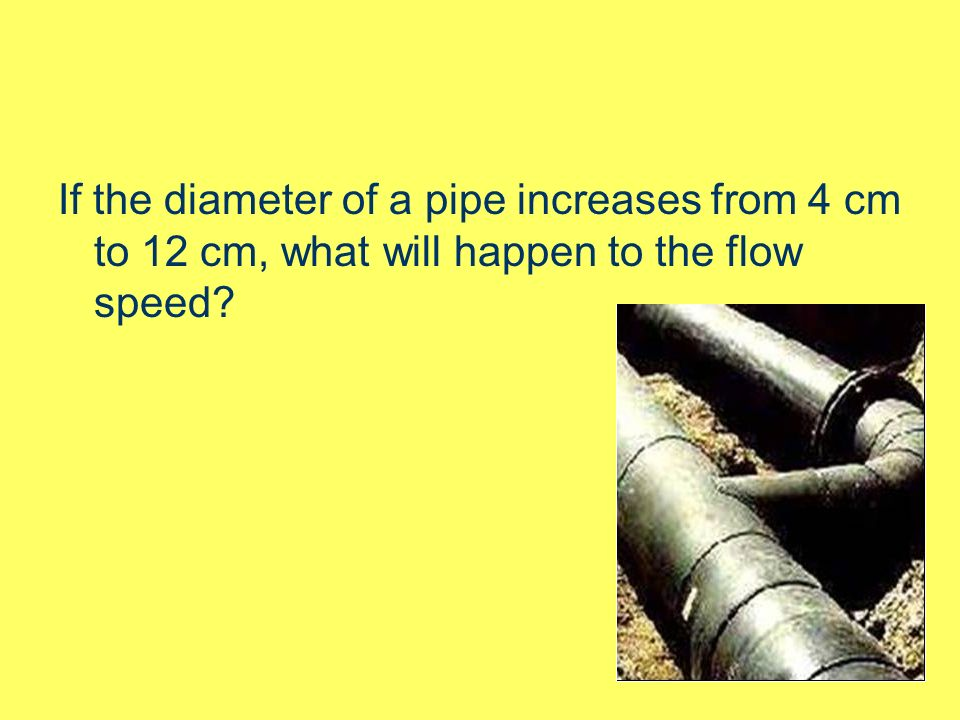 If the diameter of a pipe increases from 4 cm to 12 cm, what will happen to the flow speed?