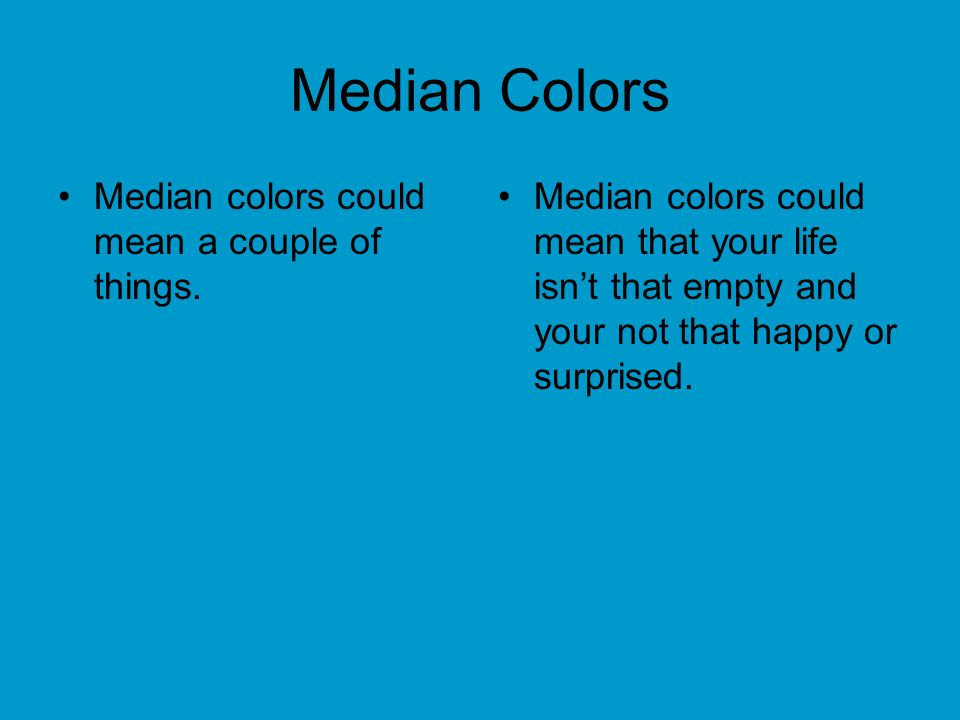 Median Colors Median colors could mean a couple of things. Median colors could mean that your life isnt that empty and your not that happy or surprise