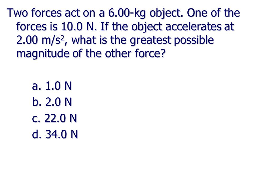 Two forces act on a 6.00-kg object. One of the forces is 10.0 N. If the object accelerates at 2.00 m/s 2, what is the greatest possible magnitude of t