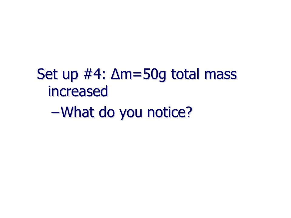 Set up #4: Δm=50g total mass increased –What do you notice?