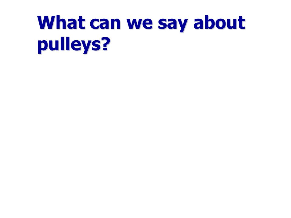 Forces and pulleys Pulley rules: Pulleys only change the direction of the forces.