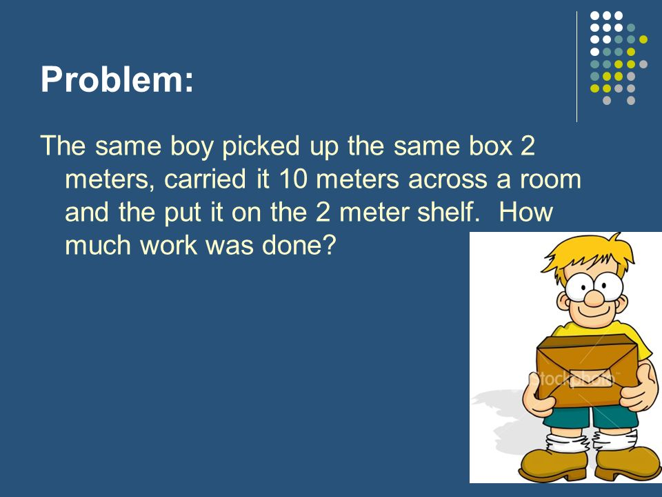 Problem: The same boy picked up the same box 2 meters, carried it 10 meters across a room and the put it on the 2 meter shelf. How much work was done?
