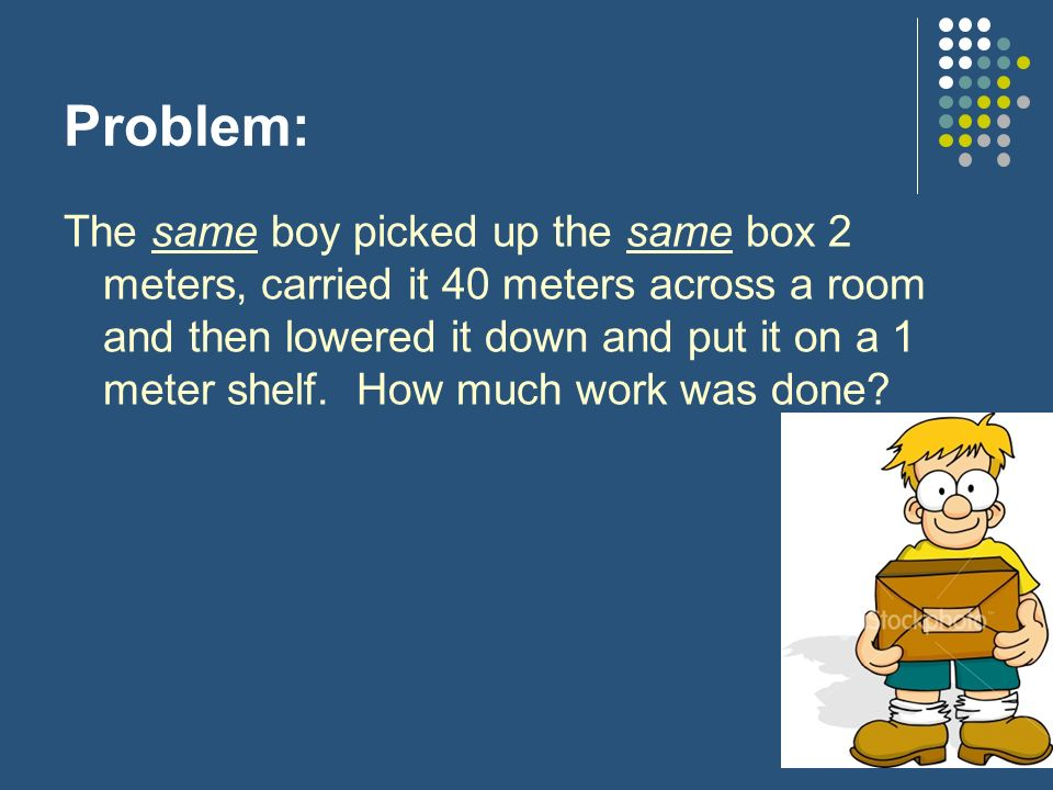 Problem: The same boy picked up the same box 2 meters, carried it 40 meters across a room and then lowered it down and put it on a 1 meter shelf.
