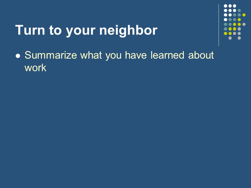 Turn to your neighbor Summarize what you have learned about work