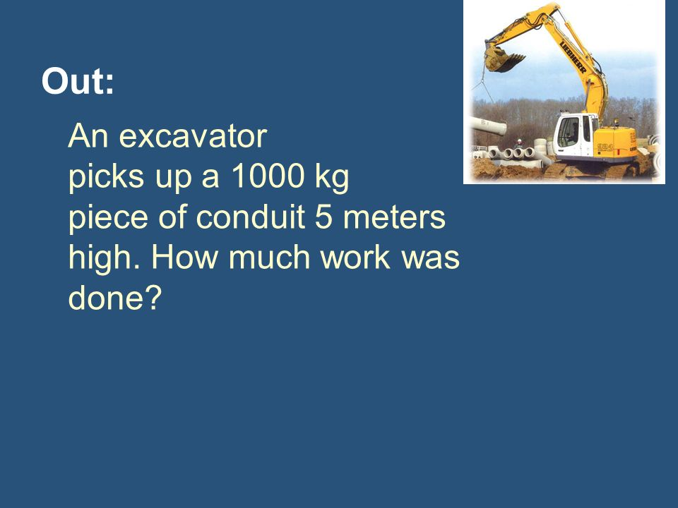 Out: An excavator picks up a 1000 kg piece of conduit 5 meters high. How much work was done
