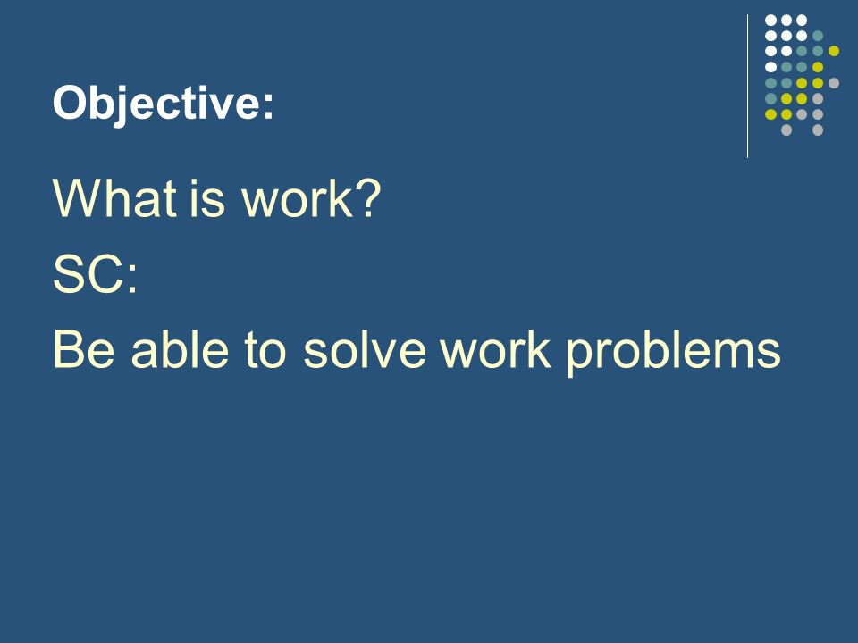 Objective: What is work SC: Be able to solve work problems