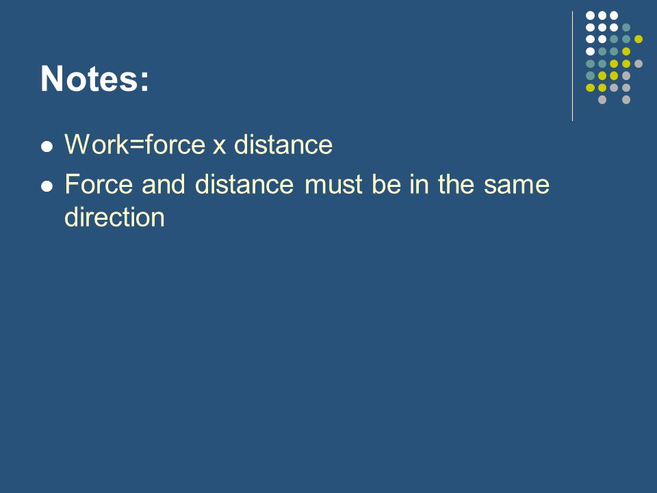 Notes: Work=force x distance Force and distance must be in the same direction