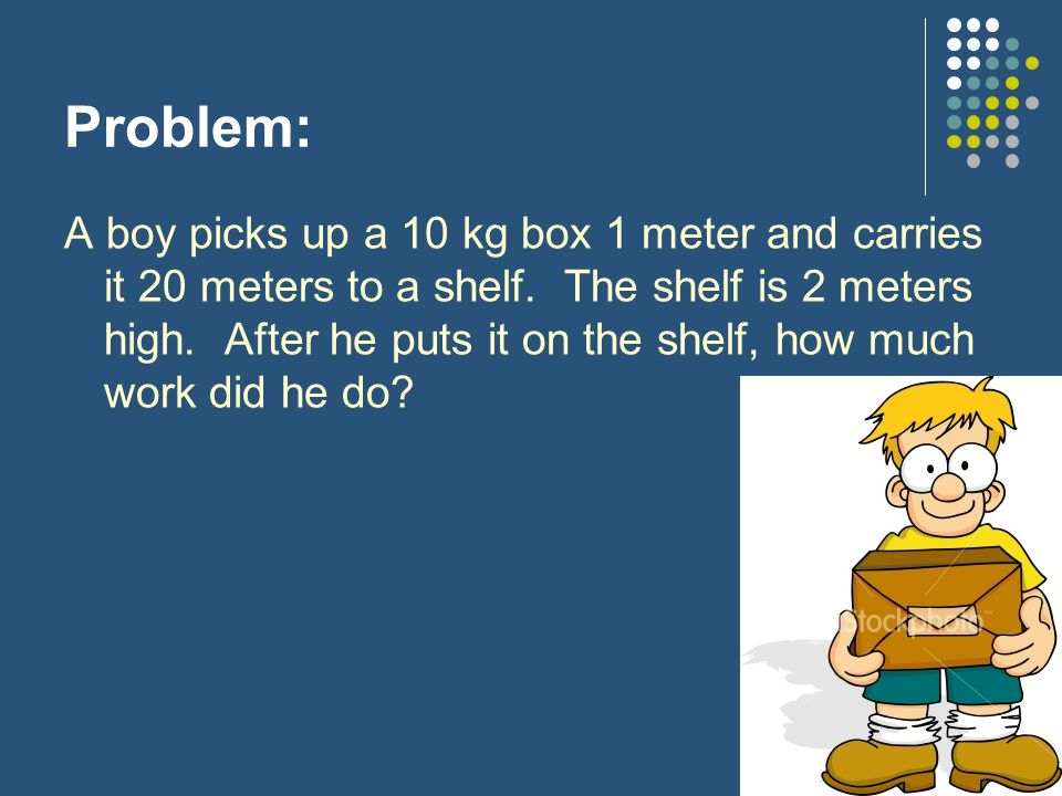 Problem: A boy picks up a 10 kg box 1 meter and carries it 20 meters to a shelf. The shelf is 2 meters high. After he puts it on the shelf, how much w
