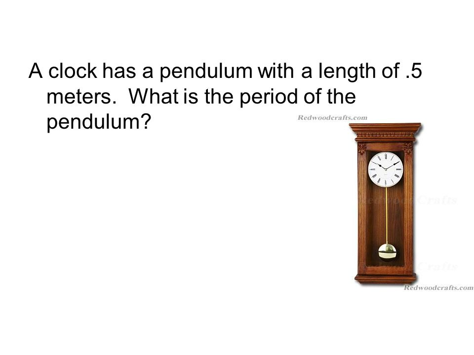 A clock has a pendulum with a length of.5 meters. What is the period of the pendulum