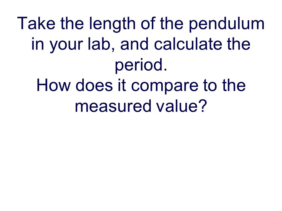 Take the length of the pendulum in your lab, and calculate the period.