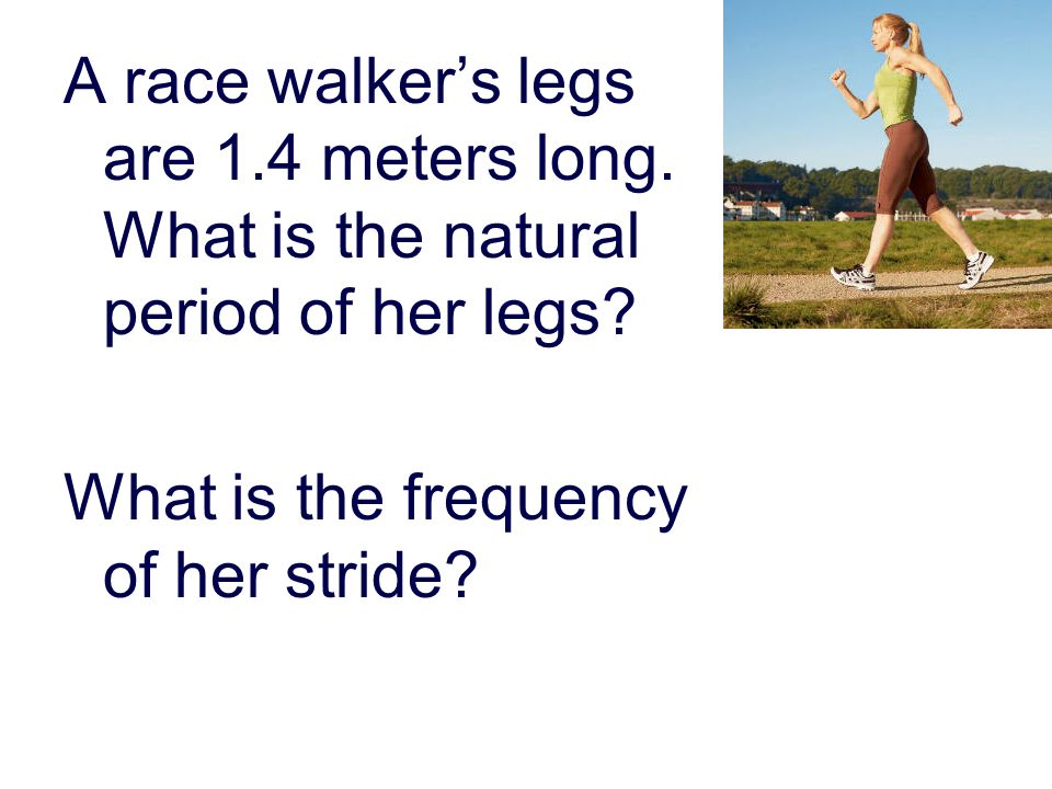 A race walkers legs are 1.4 meters long. What is the natural period of her legs.