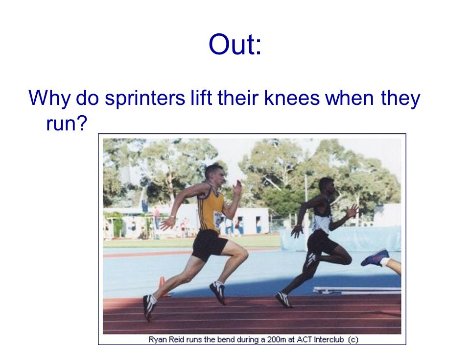 Out: Why do sprinters lift their knees when they run