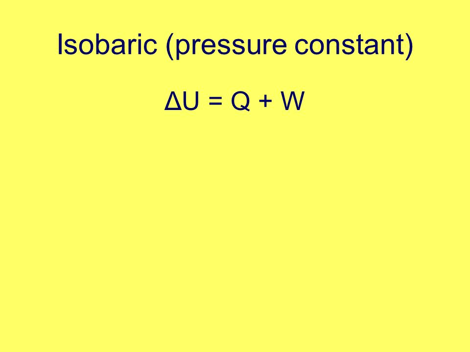 Isobaric (pressure constant) ΔU = Q + W