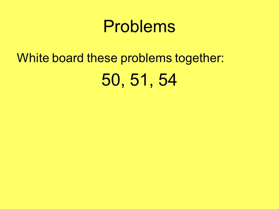 Problems White board these problems together: 50, 51, 54