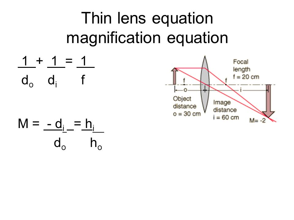 Thin lens equation magnification equation = 1. d o d i f M = - d i = h i.. d o h o