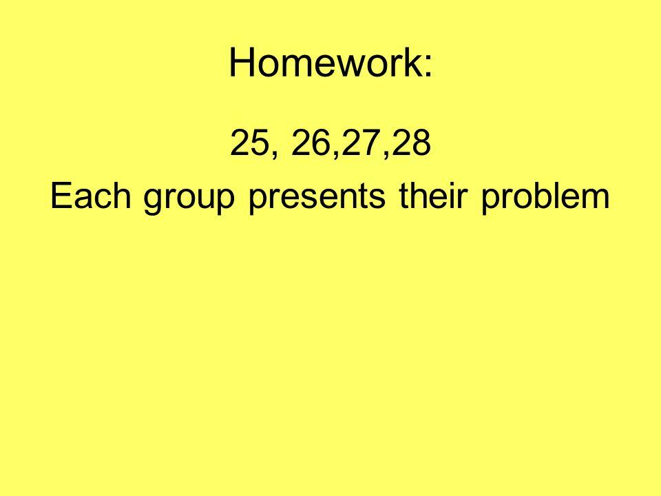 Homework: 25, 26,27,28 Each group presents their problem