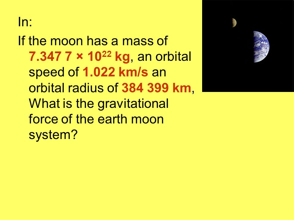 In: If the moon has a mass of 7.347 7 × 10 22 kg, an orbital speed of 1.022 km/s an orbital radius of 384 399 km, What is the gravitational force of t