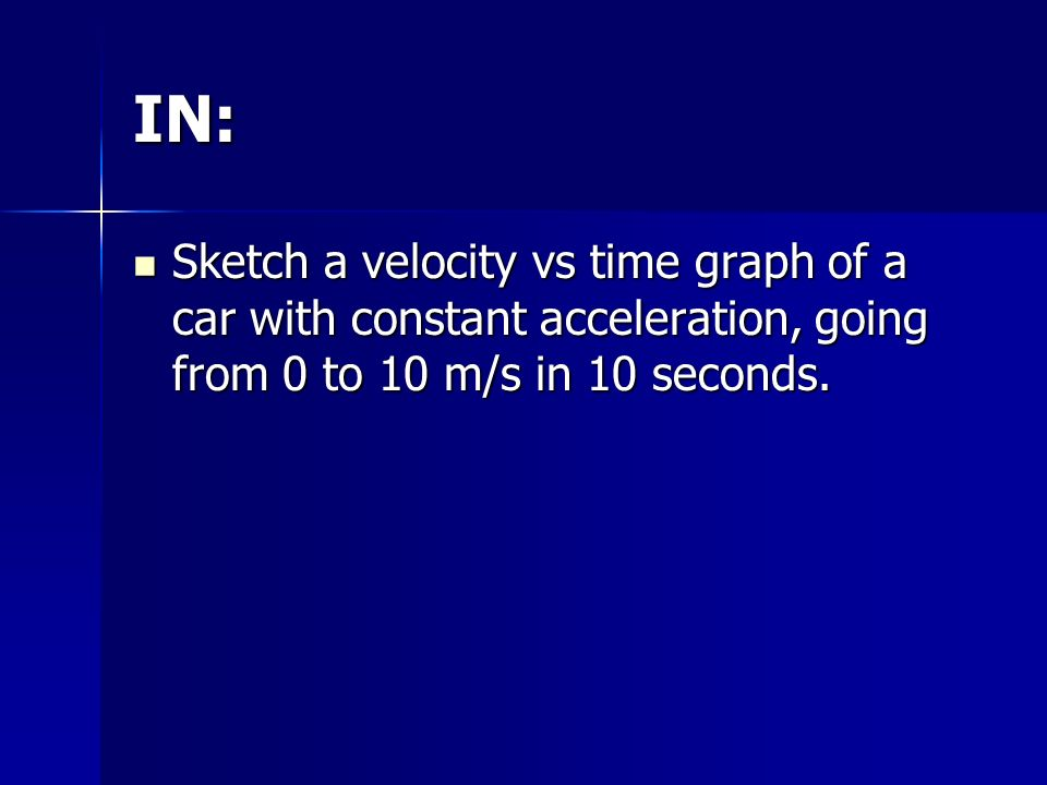 IN: Sketch a velocity vs time graph of a car with constant acceleration, going from 0 to 10 m/s in 10 seconds.