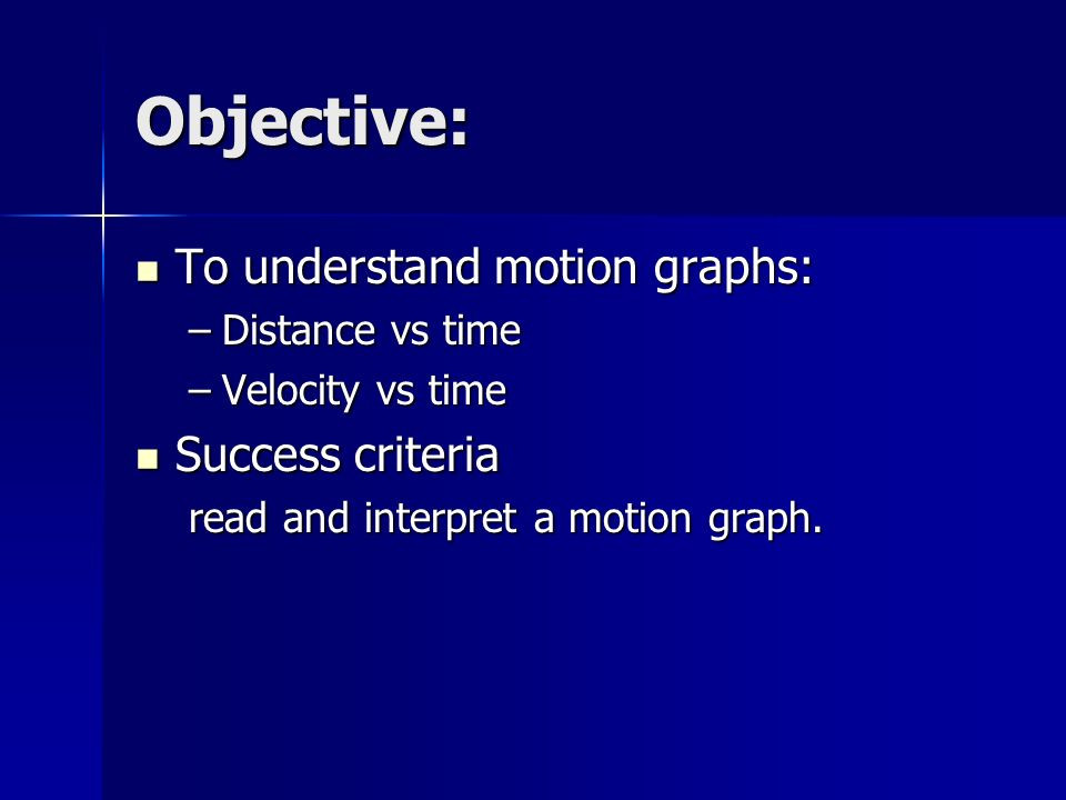 Objective: To understand motion graphs: To understand motion graphs: –Distance vs time –Velocity vs time Success criteria Success criteria read and interpret a motion graph.