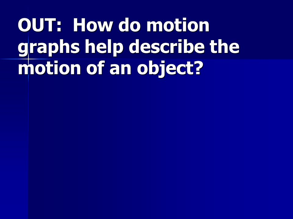 OUT: How do motion graphs help describe the motion of an object