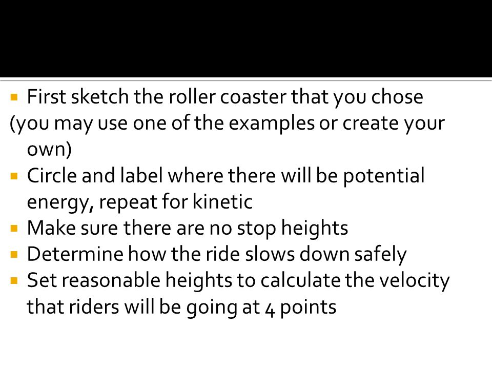 First sketch the roller coaster that you chose (you may use one of the examples or create your own) Circle and label where there will be potential ene