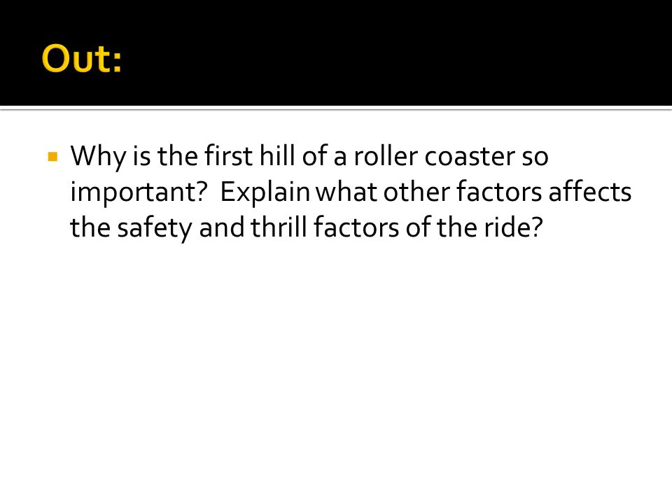 Why is the first hill of a roller coaster so important? Explain what other factors affects the safety and thrill factors of the ride?