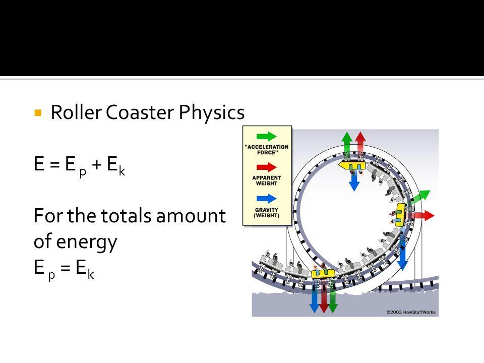 Roller Coaster Physics E = E p + E k For the totals amount of energy E p = E k