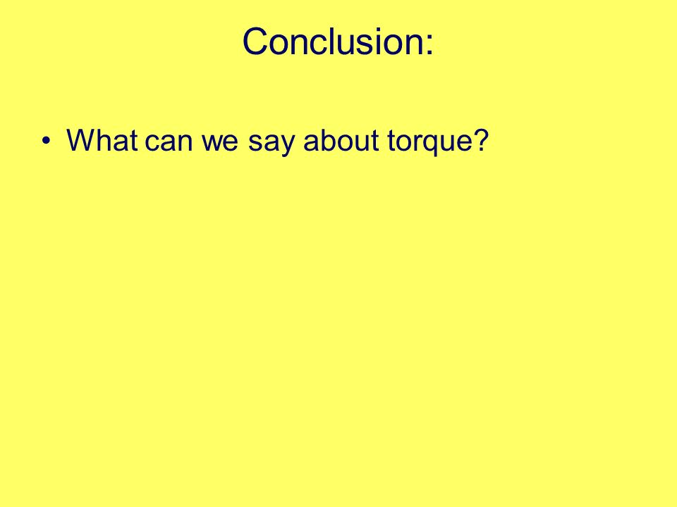 Conclusion: What can we say about torque?